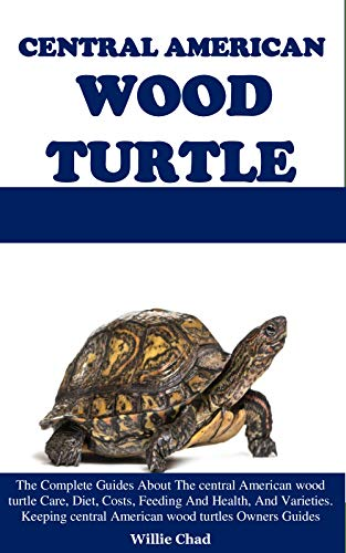 CENTRAL AMERICAN WOOD TURTLE : The Complete Guides About The central American wood turtle Care, Diet, Costs, Feeding And Health, And Varieties. Keeping ... wood turtles Owners Guides (English Edition)